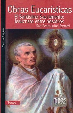 OBRAS EUCARISTICAS. EL SANTISIMO SACRAMENTO JESUCRISTO ENTRE NOSOTROS / TOMO 1