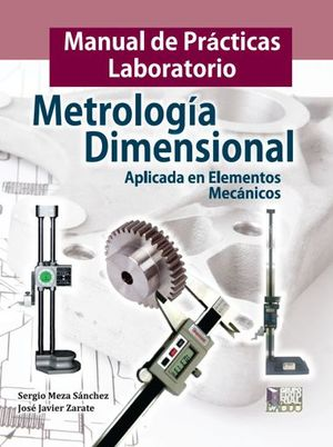 Manual de prácticas laboratorio. Metrología dimensional aplicada en elementos mecánicos