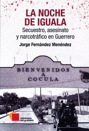 NOCHE DE IGUALA, LA. SECUESTRO ASESINATO Y NARCOTRAFICO EN GUERRERO