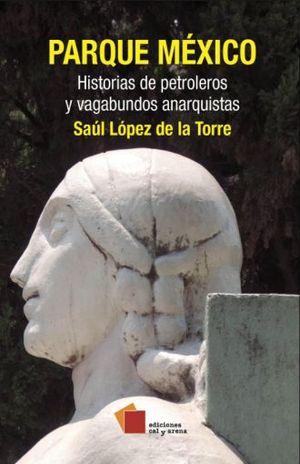 PARQUE MEXICO. HISTORIAS DE PETROLEROS Y VAGABUNDOS ANARQUISTAS