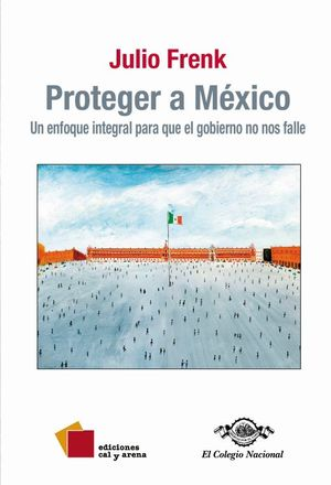 PROTEGER A MEXICO. UN ENFOQUE INTEGRAL PARA QUE EL GOBIERNO NO NOS FALLE