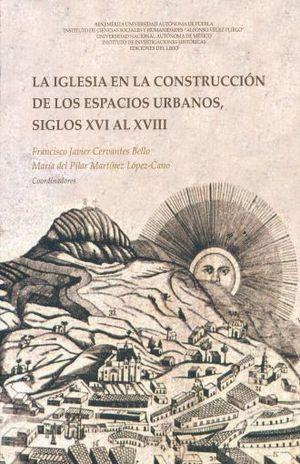 IGLESIA EN LA CONSTRUCCION DE LOS ESPACIOS URBANOS, LA. SIGLOS XVI AL XVIII