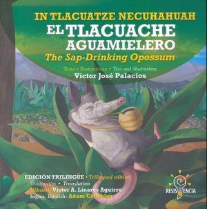 IN TLACUATZE NECUHAHUAH / EL TLACUACHE AGUAMIELERO / THE SAP DRINKINGOPOSSUM (EDICION TRILINGUE)