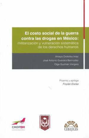 COSTO SOCIAL DE LA GUERRA CONTRA LAS DROGAS EN MEXICO: MILITARIZACION Y VULNERACION SISTEMATICA DE LOS DERECHOS HUMANOS, EL.