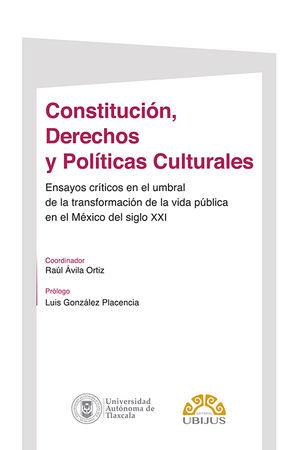 Constitución, Derechos y Políticas Culturales. Ensayos críticos en el umbral de la transformación de la vida pública en el México del siglo XXI