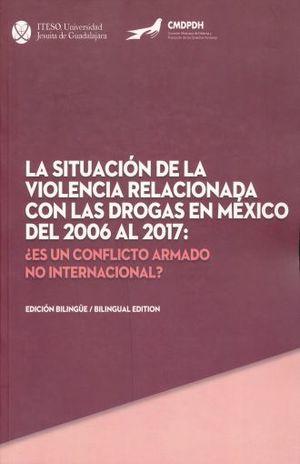 SITUACION DE LA VIOLENCIA RELACIONADA CON LAS DROGAS EN MEXICO DEL 2006 AL 2017, LA. ES UN CONFLICTO ARMADO NO INTERNACIONAL / EDICION BILINGUE