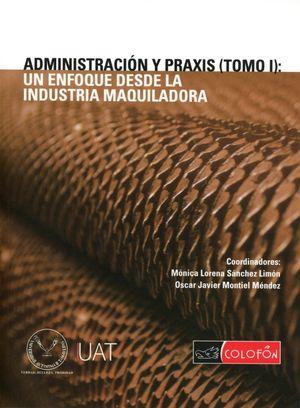 ADMINISTRACION Y PRAXIS. UN ENFOQUE DESDE LA INDUSTRIA MAQUILADORA / TOMO I
