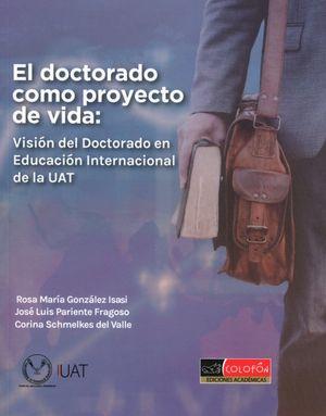 DOCTORADO COMO PROYECTO DE VIDA, EL. VISION DEL DOCTORADO EN EDUCACION INTERNACIONAL DE LA UAT