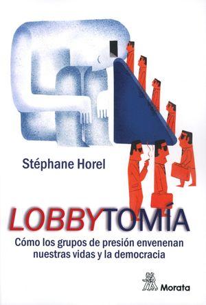 LOBBYTOMIA. COMO LOS GRUPOS DE PRESION ENVENENAN NUESTRAS VIDAS Y LA DEMOCRACIA