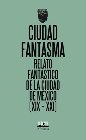 Ciudad fantasma. Relato fantástico de la ciudad de México (XIX - XXI)