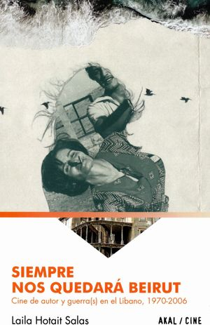 Siempre nos quedará Beirut. Cine de autor y guerra(s) en el Líbano de 1970-2006
