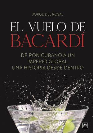El vuelo de Bacardí. De Ron cubano a un imperio global. Una Historia desde dentro.