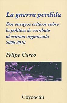 GUERRA PERDIDA, LA. DOS ENSAYOS CRITICOS SOBRE LA POLITICA DE COMBATE AL CRIMEN ORGANIZADO 2006-2010