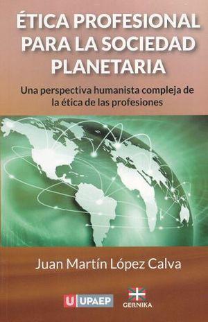 ETICA PROFESIONAL PARA LA SOCIEDAD PLANETARIA. UNA PERSPECTIVA HUMANISTA COMPLEJA DE LA ETICA DE LA PROFESIONES