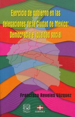 EJERCICIO DE GOBIERNO EN LAS DELEGACIONES DE LA CIUDAD DE MEXICO. DEMOCRACIA E IGUALDAD SOCIAL