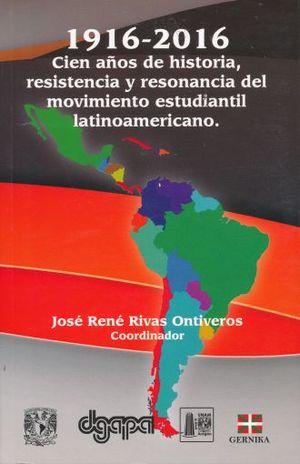 1916 - 2016. CIEN AÑOS DE HISTORIA RESISTENCIA Y RESONANCIA DEL MOVIMIENTO ESTUDIANTIL LATINOAMERICANO