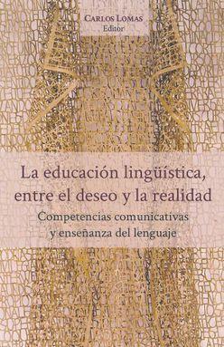 EDUCACION LINGUISTICA ENTRE EL DESEO Y LA REALIDAD, LA. COMPETENCIAS COMUNICATIVAS Y ENSEÑANZA DEL LENGUAJE