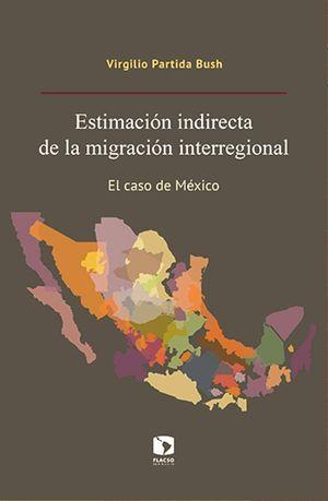 ESTIMACION INDIRECTA DE LA MIGRACION INTERREGIONAL. EL CASO DE MEXICO (INCLUYE CD)