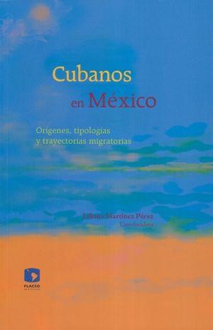 CUBANOS EN MEXICO. ORIGENES TIPOLOGIAS Y TRAYECTORIAS MIGRATORIAS (INCLUYE CD)