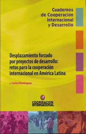 DESPLAZAMIENTO FORZADO POR PROYECTOS DE DESARROLLO RETOS PARA LA COOPERACION INTERNACIONAL EN AMERICA LATINA