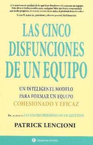 CINCO DISFUNCIONES DE UN EQUIPO, LAS. UN INTELIGENTE MODELO PARA FORMAR UN EQUIPO