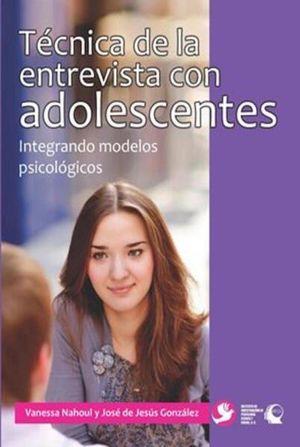 TECNICA DE LA ENTREVISTA CON ADOLESCENTES. INTEGRANDO MODELOS PSICOLOGICOS