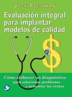 EVALUACION INTEGRAL PARA IMPLANTAR MODELOS DE CALIDAD. COMO ELABORAR UN DIAGNOSTICO PARA SOLUCIONAR PROBLEMAS Y AUMENTAR LAS VENTAS / 2 ED.
