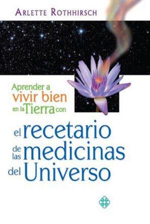 RECETARIO DE LAS MEDICINAS DEL UNIVERSO. APRENDER A VIVIR EN LA TIERRA CON