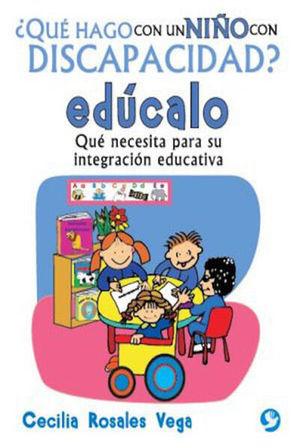QUE HAGO CON UN NIÑO CON DISCAPACIDAD EDUCALO. QUE NECESITA PARA SU INTEGRACION EDUCATIVA