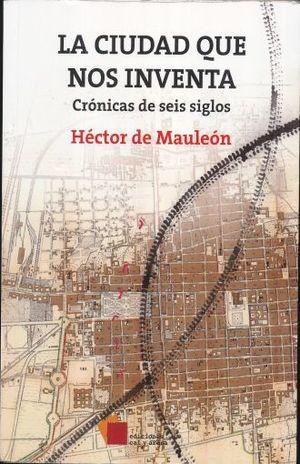 CIUDAD QUE NOS INVENTA, LA. CRONICAS DE SEIS SIGLOS