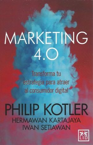 MARKETING 4.0. TRANSFORMA TU ESTRATEGIA PARA ATRAER AL CONSUMIDOR DIGITAL