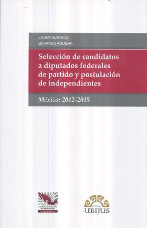 SELECCION DE CANDIDATOS A DIPUTADOS FEDERALES DE PARTIDO Y POSTULACION DE INDEPENDIENTES 2012 - 2015