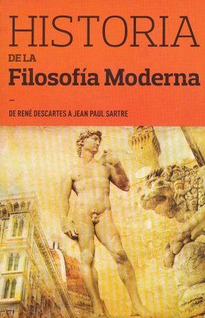 HISTORIA DE LA FILOSOFIA MODERNA. DE RENE DESCARTES A JEAN PAUL SARTRE