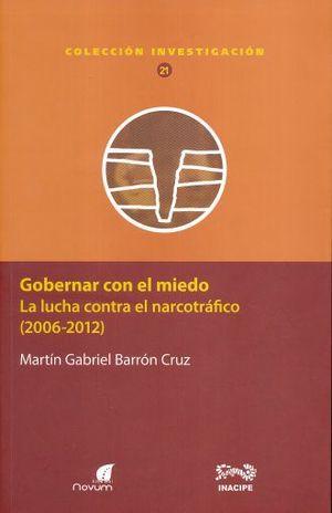 GOBERNAR CON EL MIEDO. LA LUCHA CONTRA EL NARCOTRAFICO (2006 - 2012)