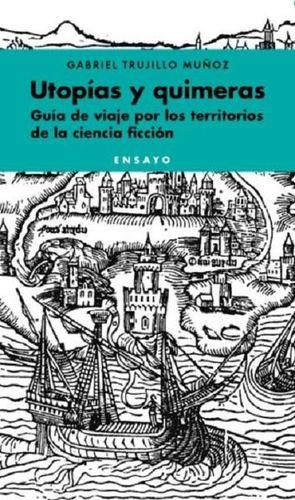 UTOPIAS Y QUIMERAS. GUIA DE VIAJE POR LOS TERRITORIOS DE LA CIENCIA FICCION