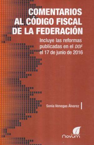 COMENTARIOS AL CODIGO FISCAL DE LA FEDERACION. INCLUYE LAS REFORMAS PUBLICADAS EN EL DOF EL 17 DE JUNIO DE 2016