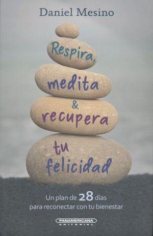 RESPIRA MEDITA Y RECUPERA TU FELICIDAD. UN PLAN DE 28 DIAS PARA RECONECTAR CON TU BIENESTAR