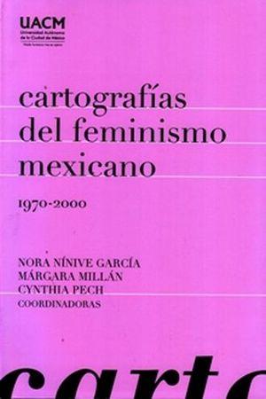 CARTOGRAFIAS DEL FEMINISMO MEXICANO 1970-2000