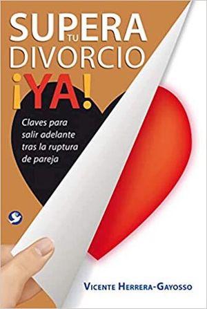 SUPERA TU DIVORCIO YA. CLAVES PARA SALIR ADELANTE TRAS LA RUPTURA DE PAREJA