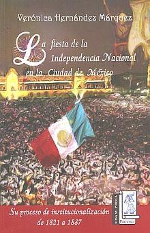 FIESTA DE LA INDEPENDENCIA NACIONAL EN LA CIUDAD DE MEXICO, LA. SU PROCESO DE INSTITUCIONALIZACION DE 1821 A 1887