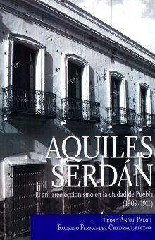 AQUILES SERDAN. EL ANTIRREELECCIONISMO EN LA CIUDAD DE PUEBLA (1909 - 1911) / PD.