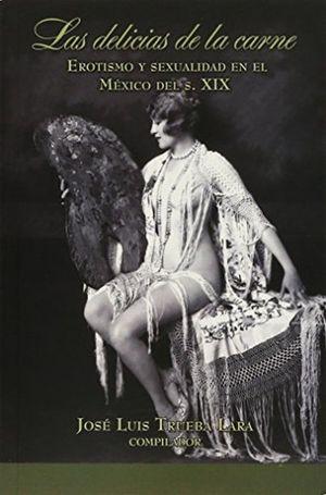 DELICIAS DE LA CARNE, LAS. EROTISMO Y SEXUALIDAD EN EL MEXICO DEL S. XIX