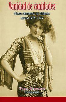 VANIDAD DE VANIDADES. MODA FEMENINA EN MEXICO SIGLOS XIX Y XX