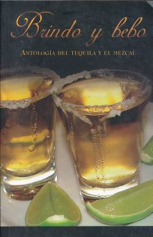 BRINDO Y BEBO. ANTOLOGIA DEL TEQUILA Y EL MEZCAL