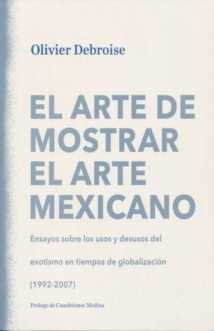 ARTE DE MOSTRAR EL ARTE MEXICANO, EL. ENSAYOS SOBRE LOS USOS Y DESUSOS DEL EXOTISMO EN TIEMPOS DE GLOBALIZACION 1992-2007