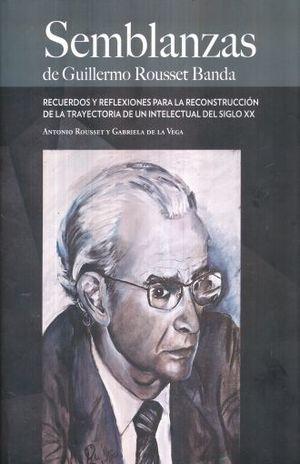 SEMBLANZAS DE GUILLERMO ROUSSET BANDA. RECUERDOS Y REFLEXIONES PARA LA RECONSTRUCCION DE LA TRAYECTORIA DE UN INTELECTUAL DEL SIGLO XX