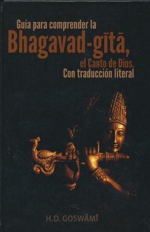 GUIA PARA COMPRENDER LA BHAGAVAD GITA EL CANTO DE DIOS. CON TRADUCCION LITERAL / PD.