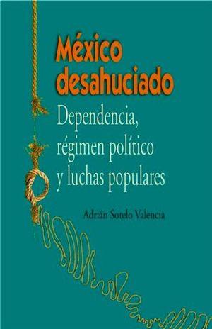 MEXICO DESAHUCIADO. DEPENDENCIA REGIMEN POLITICO Y LUCHAS POPULARES