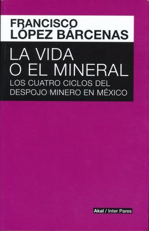 VIDA O EL MINERAL, LA. LOS CUATRO CICLOS DEL DESPOJO MINERO EN MEXICO