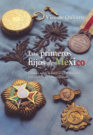 PRIMEROS HIJOS DE MEXICO, LOS. ENSAYOS SOBRE LA INTERVENCION FRANCESA Y EL IMPERIO DE MAXIMILIANO